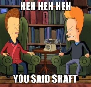 heh-heh-heh-you-said-shaft